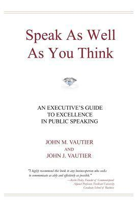 Speak as Well as You Think: An Executives Guide to Excellence in Public Speaking  by  John M Vautier