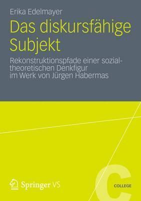 Das Diskursfahige Subjekt: Rekonstruktionspfade Einer Sozialtheoretischen Denkfigur Im Werk Von Jurgen Habermas  by  Erika Edelmayer