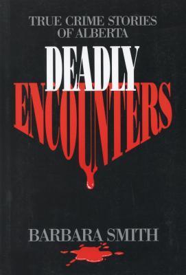 Deadly Encounters: True Crime Stories of Alberta  by  Barbara Smith