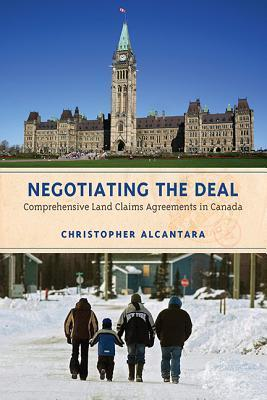 Negotiating the Deal: Comprehensive Land Claims Agreements in Canada Christopher Alcantara
