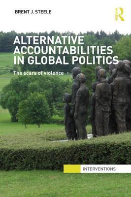 Alternative Accountabilities in Global Politics: The Scars of Violence Brent J. Steele