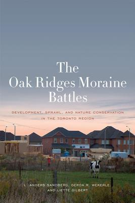The Oak Ridges Moraine Battles: Development, Sprawl, and Nature Conservation in the Toronto Region L Anders Sandberg