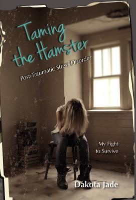 Taming the Hamster: Post Traumatic Stress Disorder My Fight to Survive  by  Dakota Jade