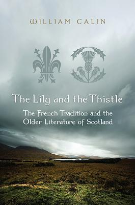 The Lily and the Thistle: The French Tradition and the Older Literature of Scotland: Essays in Criticism  by  William Calin