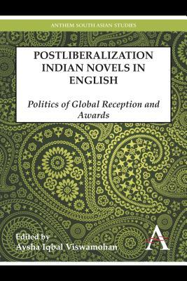 Postliberalization Indian Novels in English: Politics of Global Reception and Awards Aysha Iqbal Viswamohan