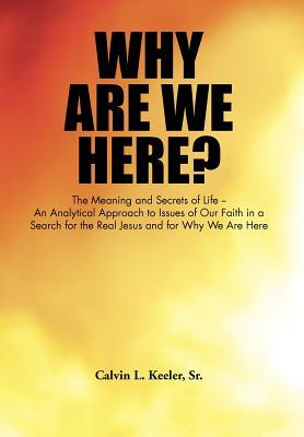 Why Are We Here?: An Analytical Approach to Issues of Our Faith in a Search for the Real Jesus and for Why We Are Here  by  Calvin L. Keeler Sr.