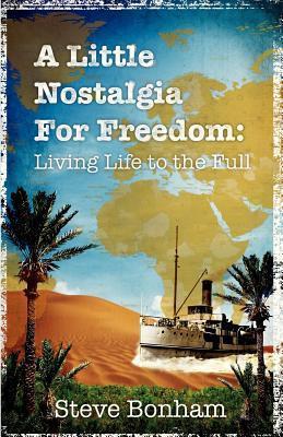 A Little Nostalgia for Freedom: Living Life to the Full  by  Steve Bonham