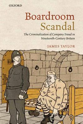 Boardroom Scandal: The Criminalization of Company Fraud in Nineteenth-Century Britain James Taylor