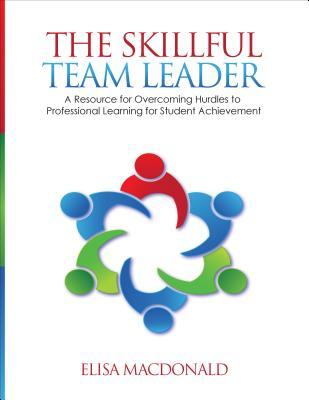 The Skillful Team Leader: A Resource for Overcoming Hurdles to Professional Learning for Student Achievement Elisa J Beildeck MacDonald