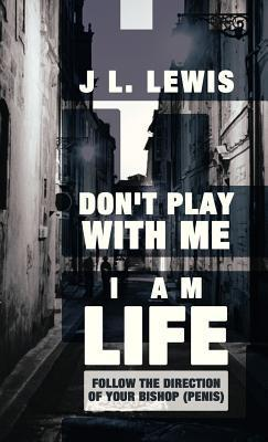 Dont Play with Me, I Am Life: Follow the Direction of Your Bishop J.L. Lewis