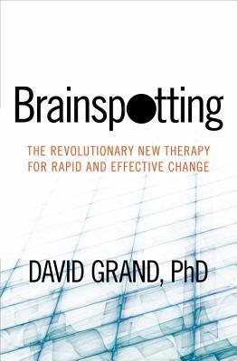 Brainspotting: The Revolutionary New Therapy for Rapid and Effective Change  by  David  Grand