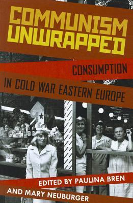 Communism Unwrapped: Consumption in Cold War Eastern Europe  by  Paulina Bren
