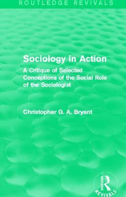 Sociology in Action: A Critique of Selected Conceptions of the Social Role of the Sociologist Christopher G.A. Bryant