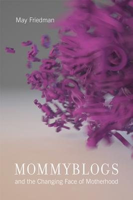 Mommyblogs and the Changing Face of Motherhood  by  May Friedman