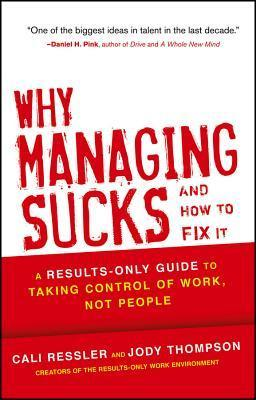 Why Managing Sucks and How to Fix It: A Results-Only Guide to Taking Control of Work, Not People  by  Cali Ressler