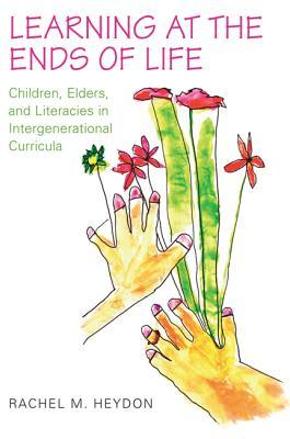 Learning at the Ends of Life: Children, Elders, and Literacies in Intergenerational Curricula  by  Rachel Heydon