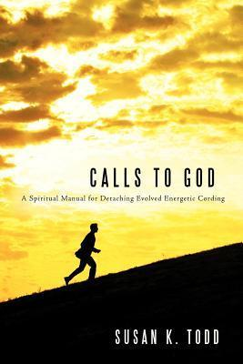 Calls to God: A Spiritual Manual for Detaching Evolved Energetic Cording  by  Susan K Todd