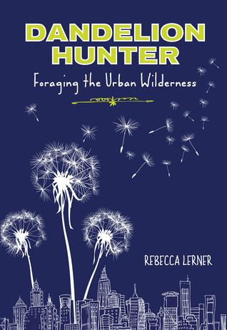 Dandelion Hunter: Foraging the Urban Wilderness  by  Rebecca Lerner