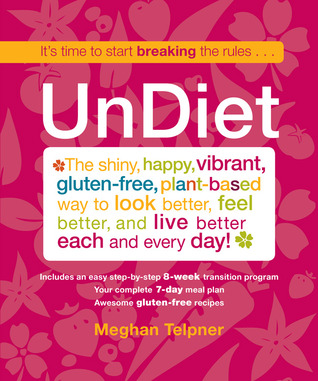 UnDiet: Break the Rules, Make Love in the Kitchen, and Live the Life of Your Dreams Meghan Telpner