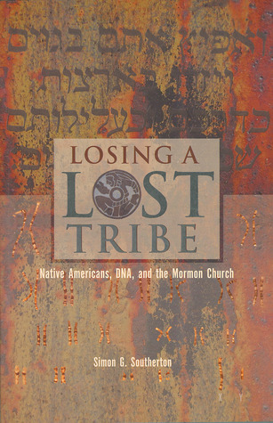 Losing a Lost Tribe: Native Americans, DNA, and the Mormon Church  by  Simon G. Southerton