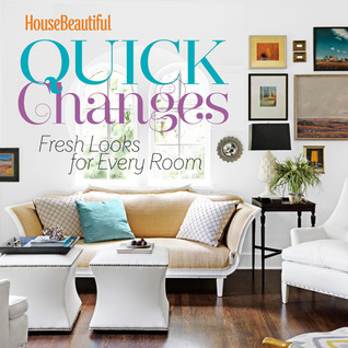 House Beautiful Quick Changes: Fresh Looks for Every Room  by  House Beautiful Magazine