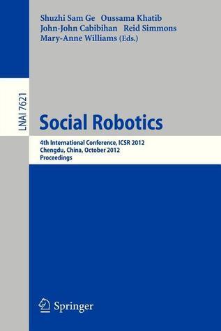 Social Robotics: 4th International Conference, Icsr 2012, Chengdu, China, October 29-31, 2012, Proceedings  by  Shuzhi Sam Ge
