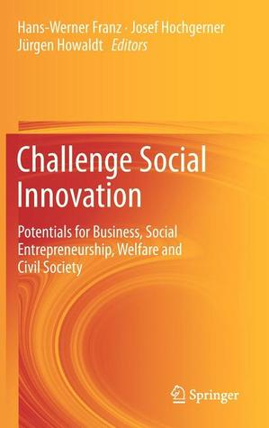 Challenge Social Innovation: Potentials for Business, Social Entrepreneurship, Welfare and Civil Society  by  Hans-Werner Franz