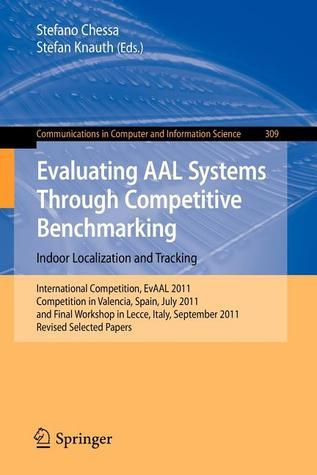Evaluating Aal Systems Through Competitive Benchmarking - Indoor Localization and Tracking: International Competition, Evaal 2011, Competition in Valencia, Spain, July 25-29, 2011, and Final Workshop in Lecce, Italy, September 26, 2011. Revised Selecte...  by  Stefano Chessa