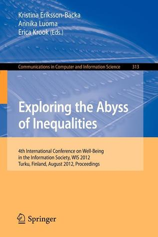 Exploring the Abyss of Inequalities: 4th International Conference on Well-Being in the Information Society, Wis 2012, Turku, Finland, August 22-24, 2012. Proceedings Kristina Eriksson-Backa
