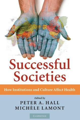 Successful Societies: How Institutions and Culture Affect Health Peter A. Hall