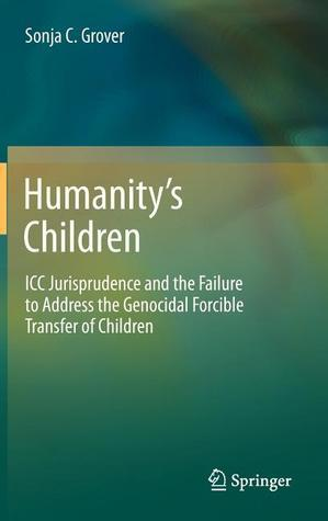 Humanity S Children: ICC Jurisprudence and the Failure to Address the Genocidal Forcible Transfer of Children  by  Sonja C. Grover