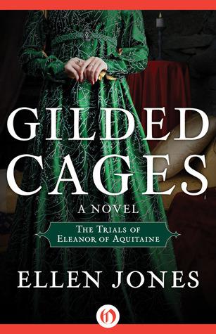 Gilded Cages: The Trials of Eleanor of Aquitaine: A Novel Ellen Jones