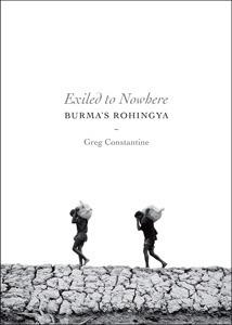 Exiled to Nowhere: Burmas Rohingya Greg Constantine