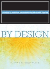 By Design: Developing a Philosophy of Education Informed  by  a Christian Worldview by Martha E. MacCullough