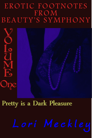 Pretty Is A Dark Pleasure (Erotic Foot Notes from Beautys Symphony - Volume 1 - Erotica Only) Lori Meckley