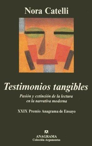 Testimonios tangibles: Pasión y extinción de la lectura en la narrativa moderna Nora Catelli