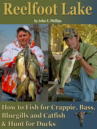 Reelfoot Lake: How to Fish for Crappie, Bass, Bluegills and Catfish and Hunt for Ducks John E. Phillips
