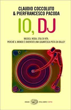 Io, dj: Musica, moda, stili di vita:  perché il mondo è diventato una immensa pista da ballo?  by  Claudio Coccoluto