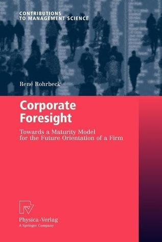 Corporate Foresight: Towards a Maturity Model for the Future Orientation of a Firm Rene Rohrbeck