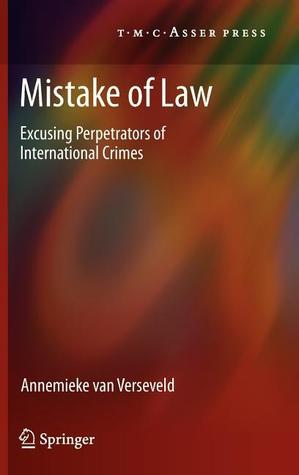 Mistake of Law: Excusing Perpetrators of International Crimes Annemieke Van Verseveld