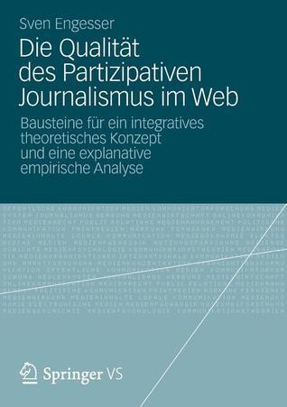 Die Qualitat Des Partizipativen Journalismus Im Web: Bausteine Fur Ein Integratives Theoretisches Konzept Und Eine Explanative Empirische Analyse Sven Engesser