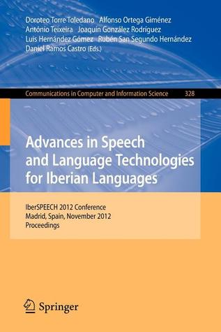 Advances in Speech and Language Technologies for Iberian Languages: Iberspeech 2012 Conference, Madrid, Spain, November 21-23, 2012. Proceedings  by  Doroteo T Toledano