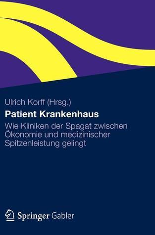 Patient Krankenhaus: Wie Kliniken Der Spagat Zwischen Okonomie Und Medizinischer Spitzenleistung Gelingt  by  Ulrich Korff