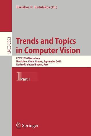 Trends and Topics in Computer Vision: Eccv 2010 Workshops, Heraklion, Crete, Greece, September 10-11, 2010, Revised Selected Papers, Part I Kiriakos N Kutulakos