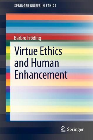 Virtue Ethics and Human Enhancement  by  Barbro Fröding
