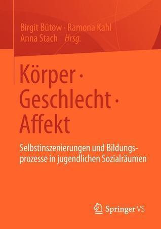 Korper Geschlecht Affekt: Selbstinszenierungen Und Bildungsprozesse in Jugendlichen Sozialraumen Birgit Bütow