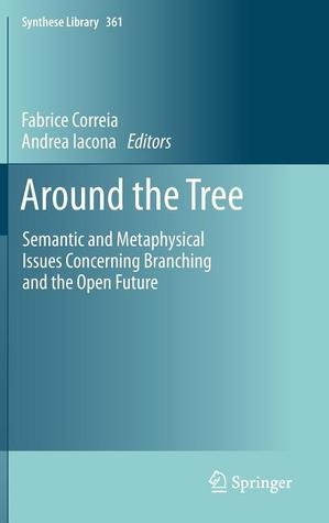 Around the Tree: Semantic and Metaphysical Issues Concerning Branching and the Open Future Fabrice Correia
