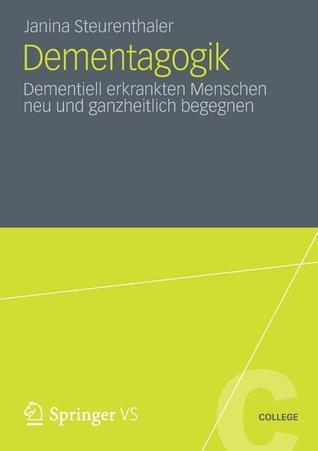 Dementagogik: Dementiell Erkrankten Menschen Neu Und Ganzheitlich Begegnen  by  Janina Steurenthaler