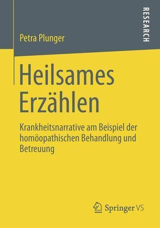 Heilsames Erzahlen: Krankheitsnarrative Am Beispiel Der Homoopathischen Behandlung Und Betreuung  by  Petra Plunger