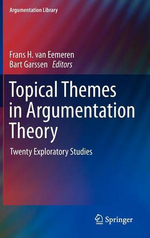 Topical Themes in Argumentation Theory: Twenty Exploratory Studies Frans H. van Eemeren